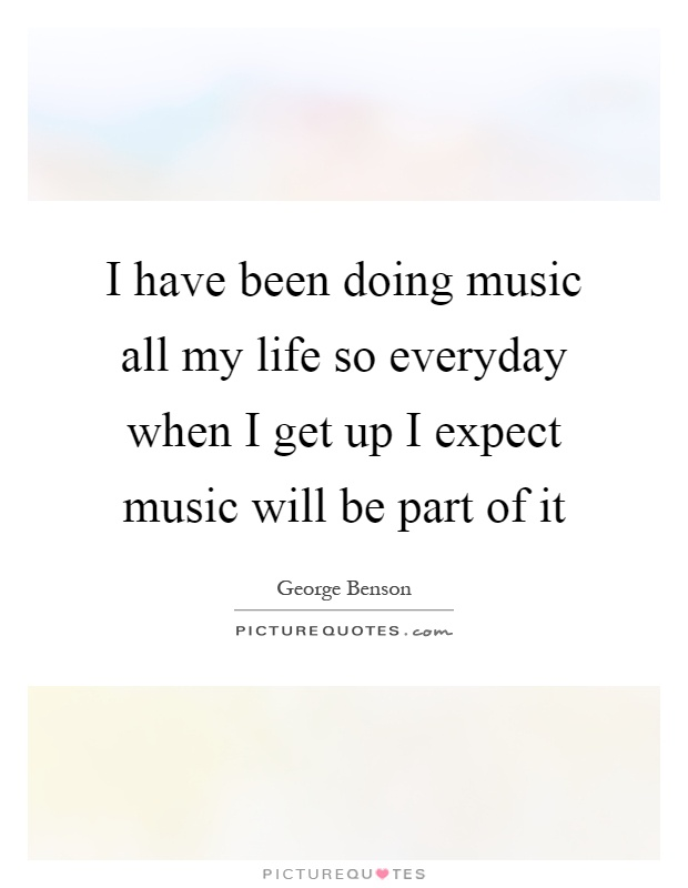 I have been doing music all my life so everyday when I get up I expect music will be part of it Picture Quote #1