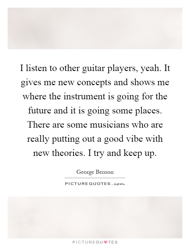 I listen to other guitar players, yeah. It gives me new concepts and shows me where the instrument is going for the future and it is going some places. There are some musicians who are really putting out a good vibe with new theories. I try and keep up Picture Quote #1