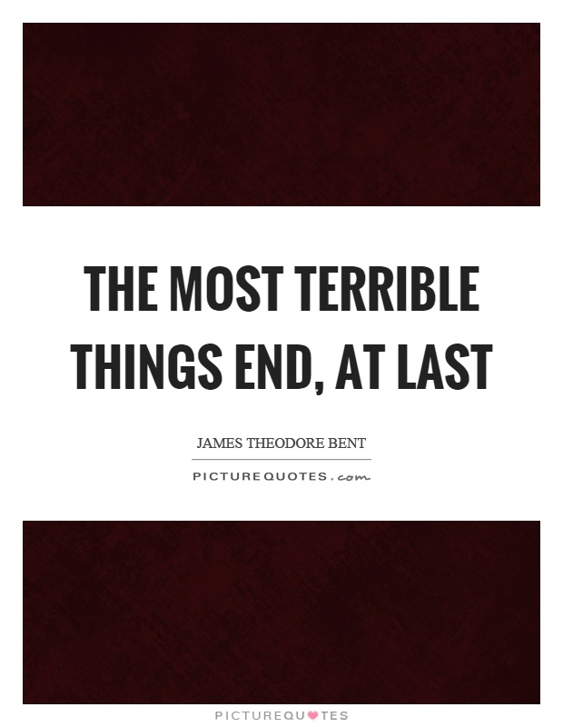 The most terrible things end, at last Picture Quote #1