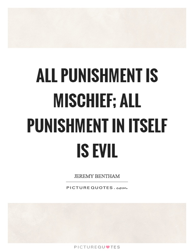 All punishment is mischief; all punishment in itself is evil Picture Quote #1
