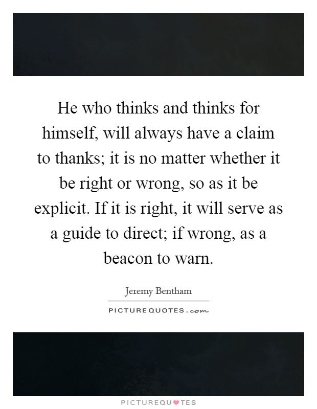 He who thinks and thinks for himself, will always have a claim to thanks; it is no matter whether it be right or wrong, so as it be explicit. If it is right, it will serve as a guide to direct; if wrong, as a beacon to warn Picture Quote #1