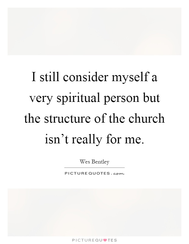 I still consider myself a very spiritual person but the structure of the church isn't really for me Picture Quote #1