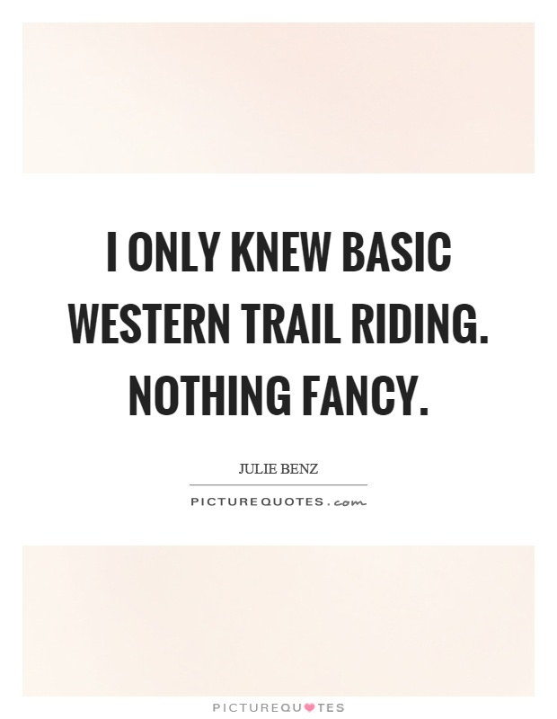 I only knew basic western trail riding. Nothing fancy Picture Quote #1