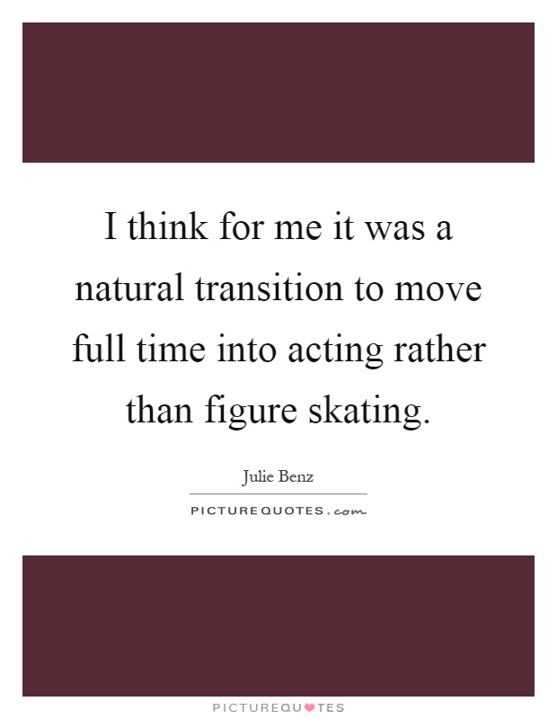 I think for me it was a natural transition to move full time into acting rather than figure skating Picture Quote #1