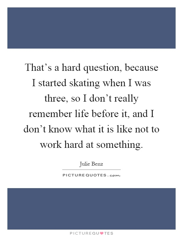 That's a hard question, because I started skating when I was three, so I don't really remember life before it, and I don't know what it is like not to work hard at something Picture Quote #1