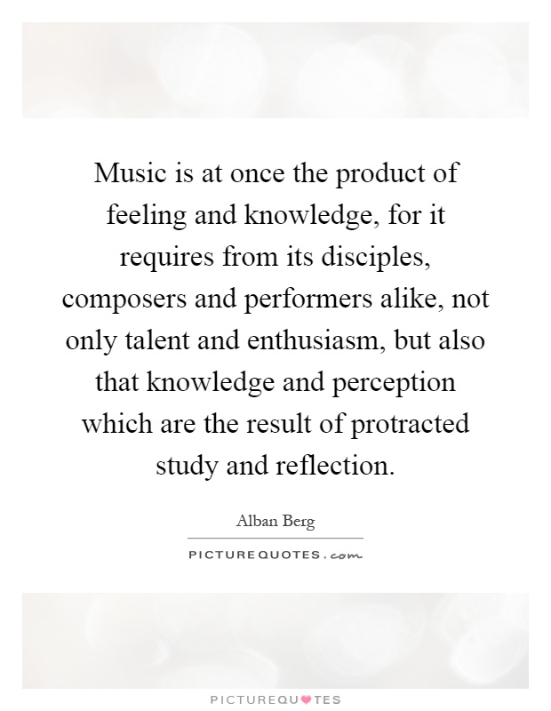 Music is at once the product of feeling and knowledge, for it requires from its disciples, composers and performers alike, not only talent and enthusiasm, but also that knowledge and perception which are the result of protracted study and reflection Picture Quote #1
