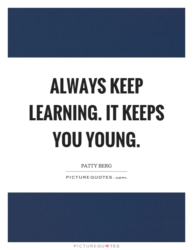Always keep learning. It keeps you young Picture Quote #1