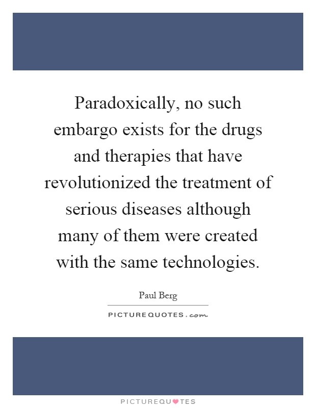 Paradoxically, no such embargo exists for the drugs and therapies that have revolutionized the treatment of serious diseases although many of them were created with the same technologies Picture Quote #1