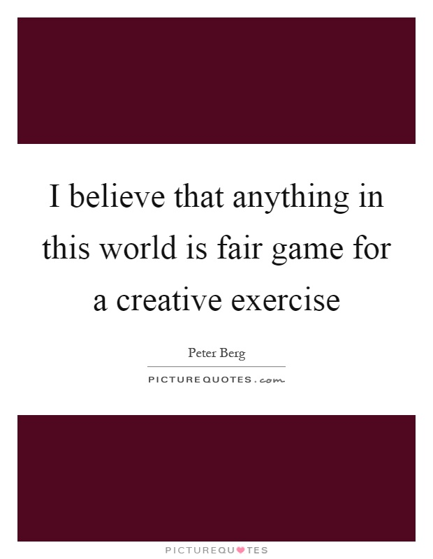 I believe that anything in this world is fair game for a creative exercise Picture Quote #1