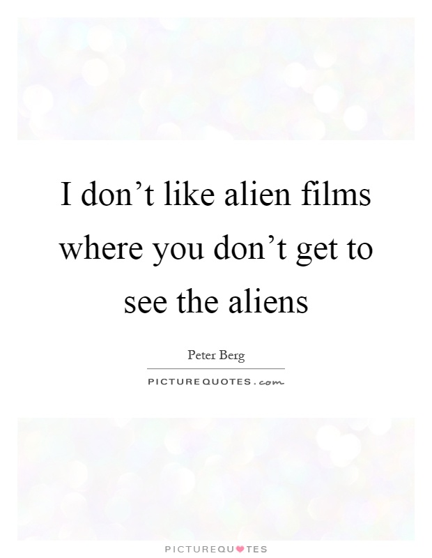 I don't like alien films where you don't get to see the aliens Picture Quote #1