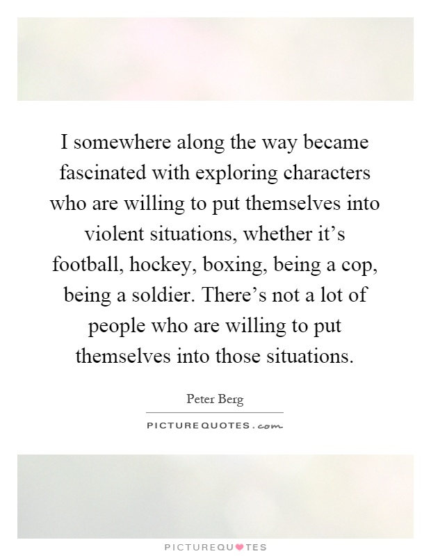 I somewhere along the way became fascinated with exploring characters who are willing to put themselves into violent situations, whether it's football, hockey, boxing, being a cop, being a soldier. There's not a lot of people who are willing to put themselves into those situations Picture Quote #1