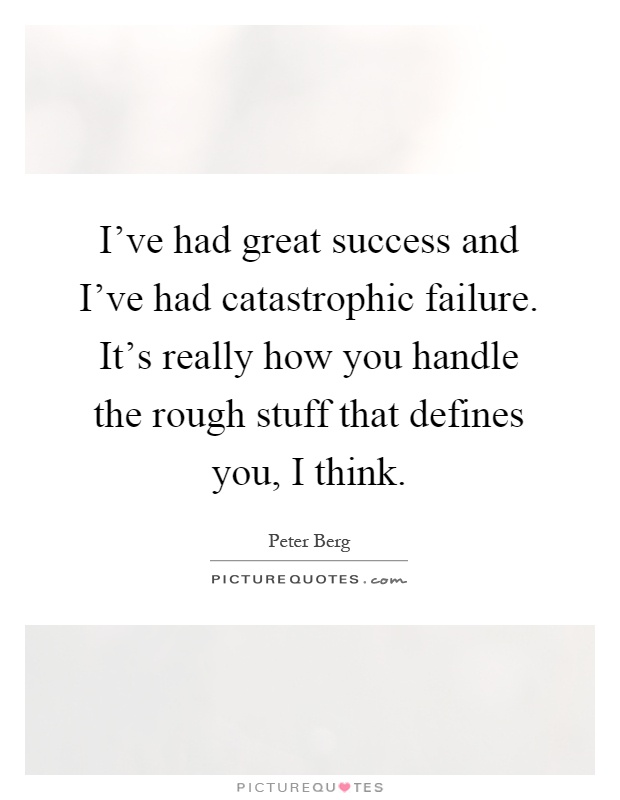 I've had great success and I've had catastrophic failure. It's really how you handle the rough stuff that defines you, I think Picture Quote #1