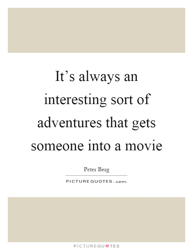 It's always an interesting sort of adventures that gets someone into a movie Picture Quote #1