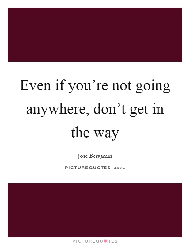 Even if you're not going anywhere, don't get in the way Picture Quote #1