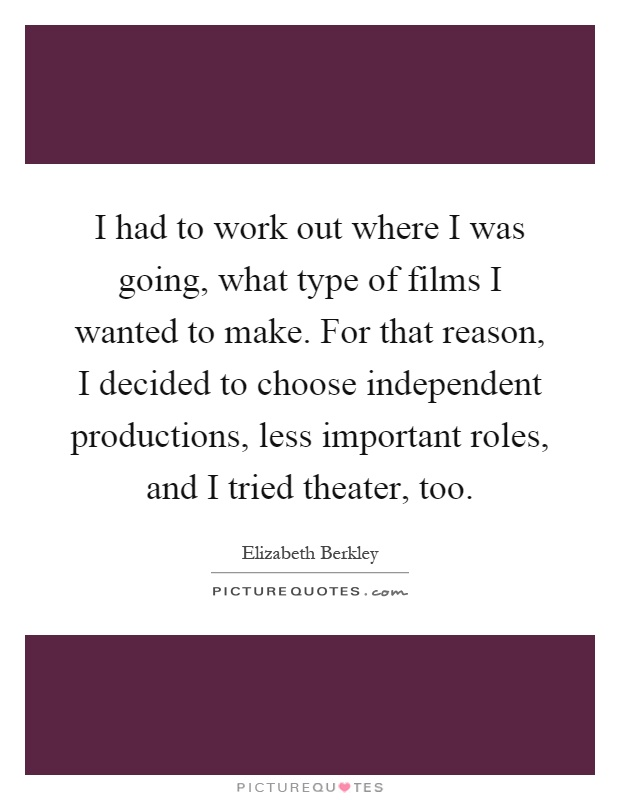 I had to work out where I was going, what type of films I wanted to make. For that reason, I decided to choose independent productions, less important roles, and I tried theater, too Picture Quote #1
