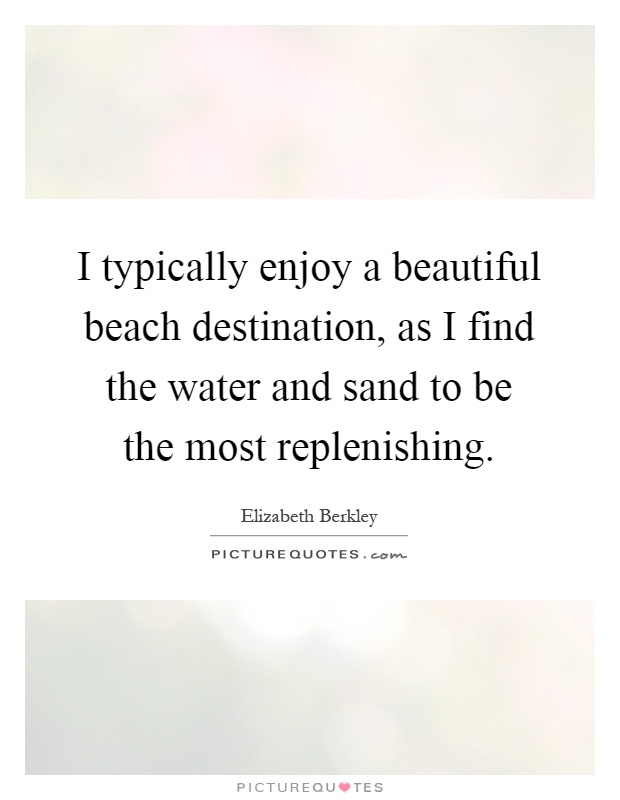 I typically enjoy a beautiful beach destination, as I find the water and sand to be the most replenishing Picture Quote #1