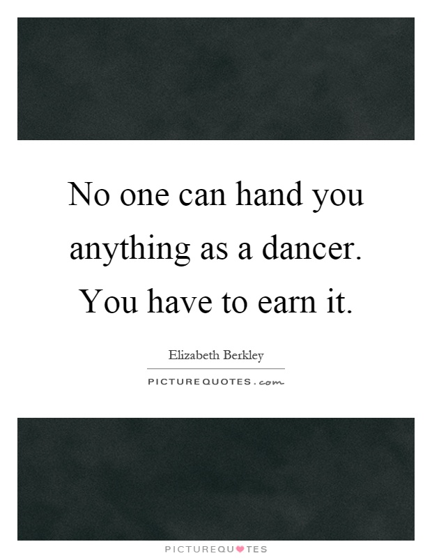 No one can hand you anything as a dancer. You have to earn it Picture Quote #1