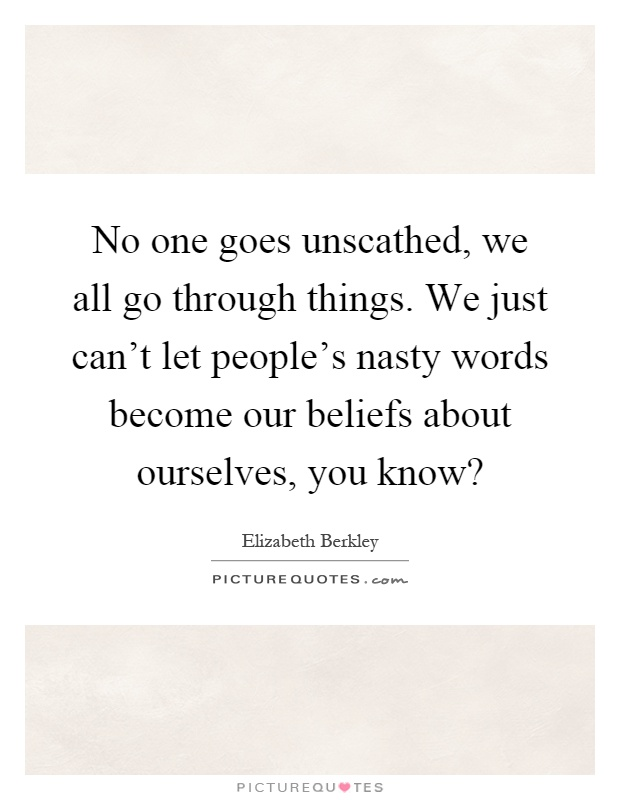 No one goes unscathed, we all go through things. We just can't let people's nasty words become our beliefs about ourselves, you know? Picture Quote #1