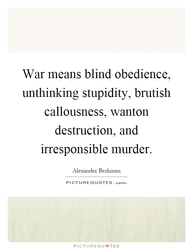 War means blind obedience, unthinking stupidity, brutish callousness, wanton destruction, and irresponsible murder Picture Quote #1
