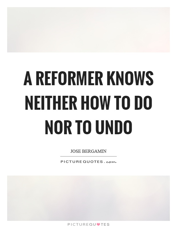 A reformer knows neither how to do nor to undo Picture Quote #1