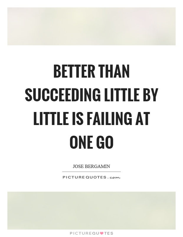 Better than succeeding little by little is failing at one go Picture Quote #1