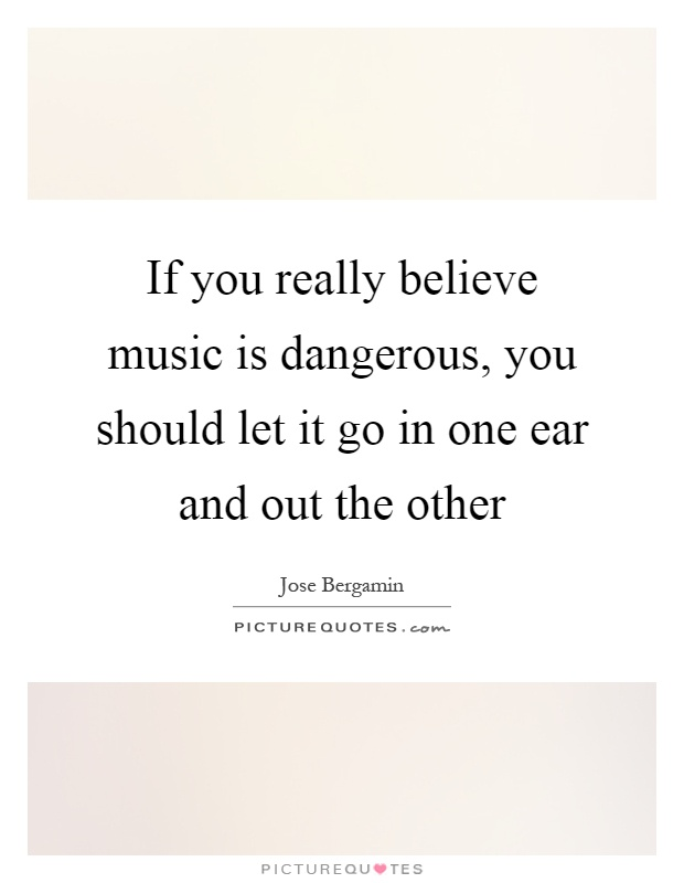 If you really believe music is dangerous, you should let it go in one ear and out the other Picture Quote #1