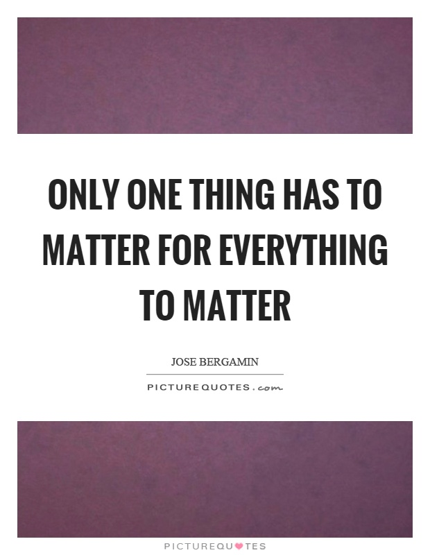 Only one thing has to matter for everything to matter Picture Quote #1