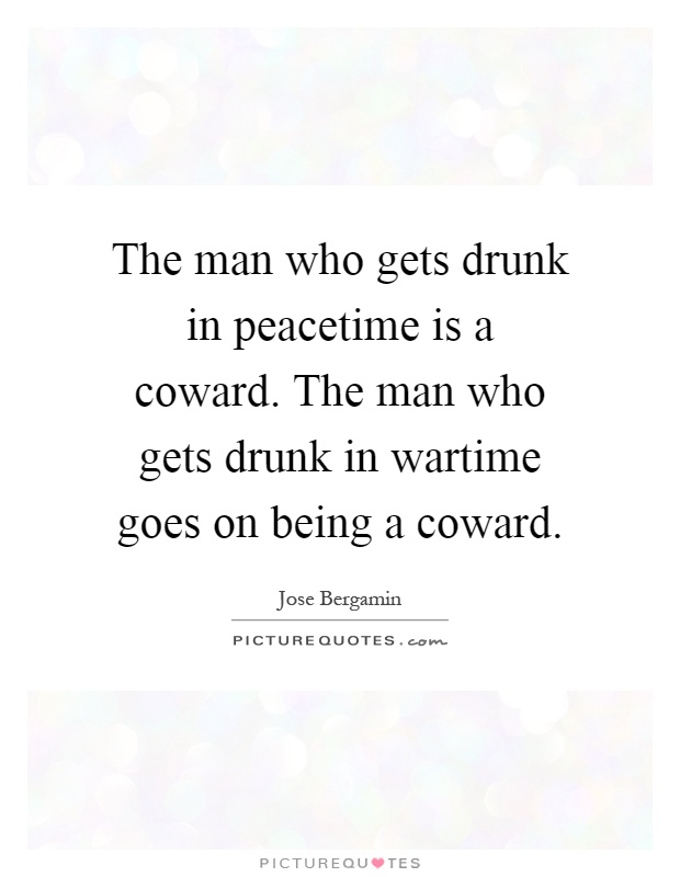The man who gets drunk in peacetime is a coward. The man who gets drunk in wartime goes on being a coward Picture Quote #1
