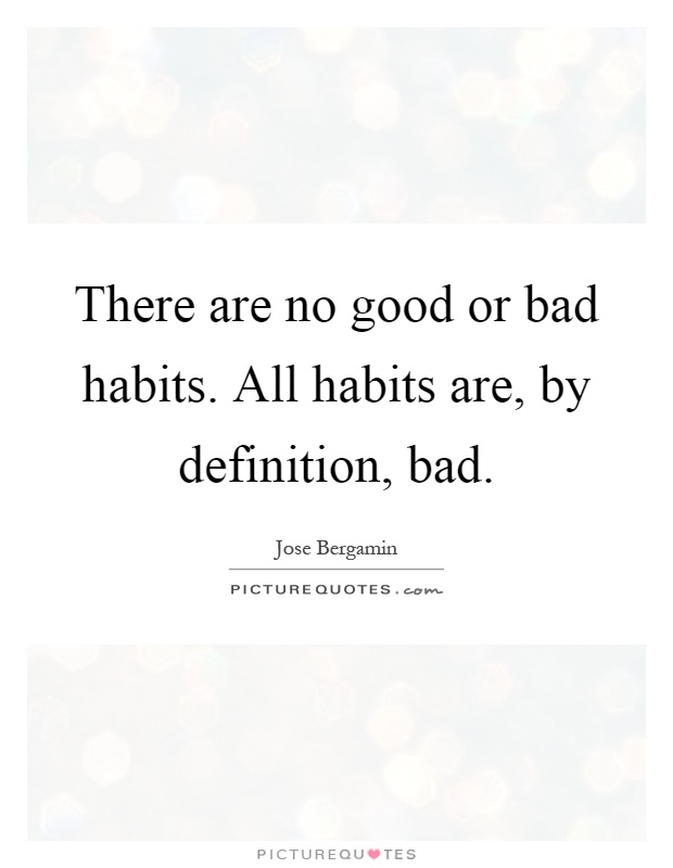 There are no good or bad habits. All habits are, by definition, bad Picture Quote #1