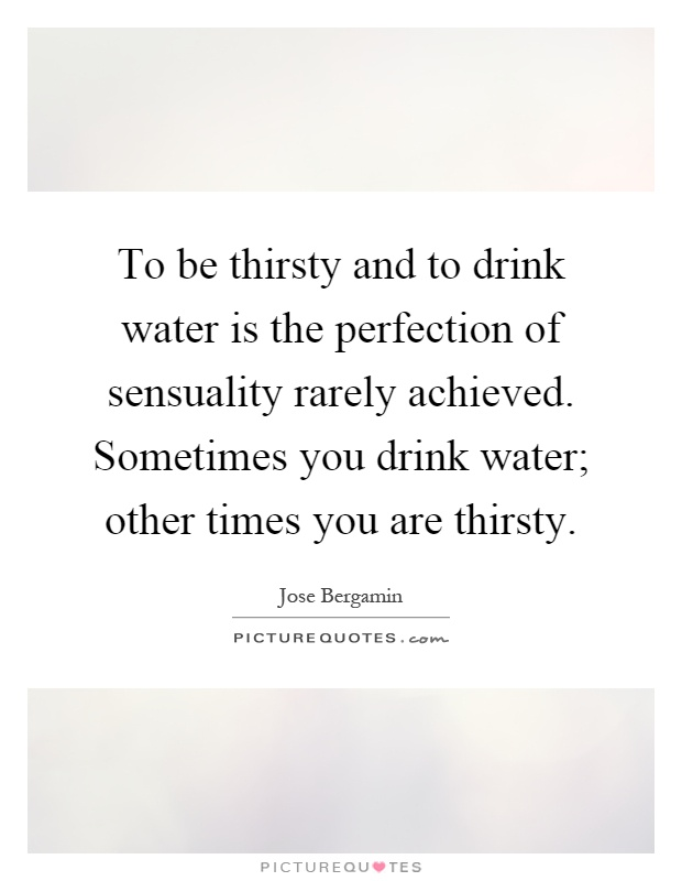 To be thirsty and to drink water is the perfection of sensuality rarely achieved. Sometimes you drink water; other times you are thirsty Picture Quote #1