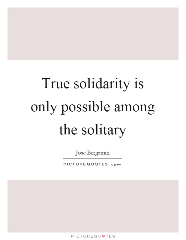 True solidarity is only possible among the solitary Picture Quote #1