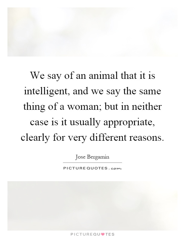 We say of an animal that it is intelligent, and we say the same thing of a woman; but in neither case is it usually appropriate, clearly for very different reasons Picture Quote #1