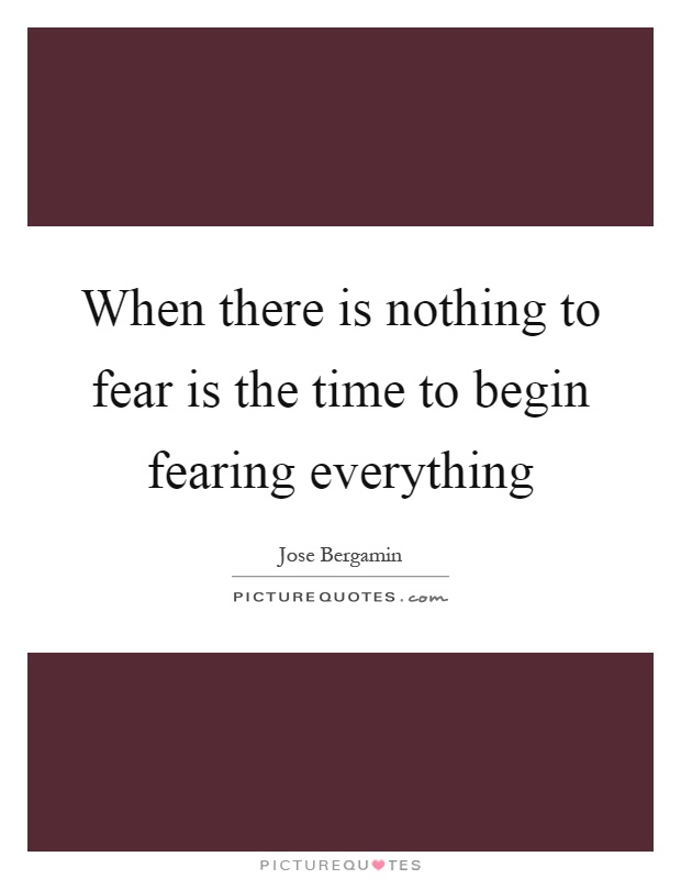 When there is nothing to fear is the time to begin fearing everything Picture Quote #1