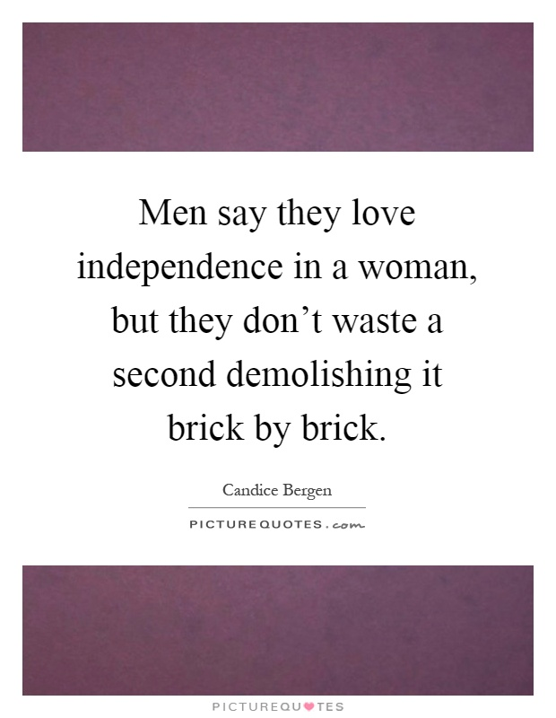 Men say they love independence in a woman, but they don't waste a second demolishing it brick by brick Picture Quote #1