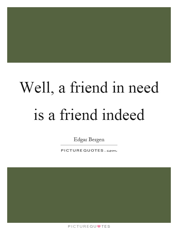 Well, a friend in need is a friend indeed Picture Quote #1