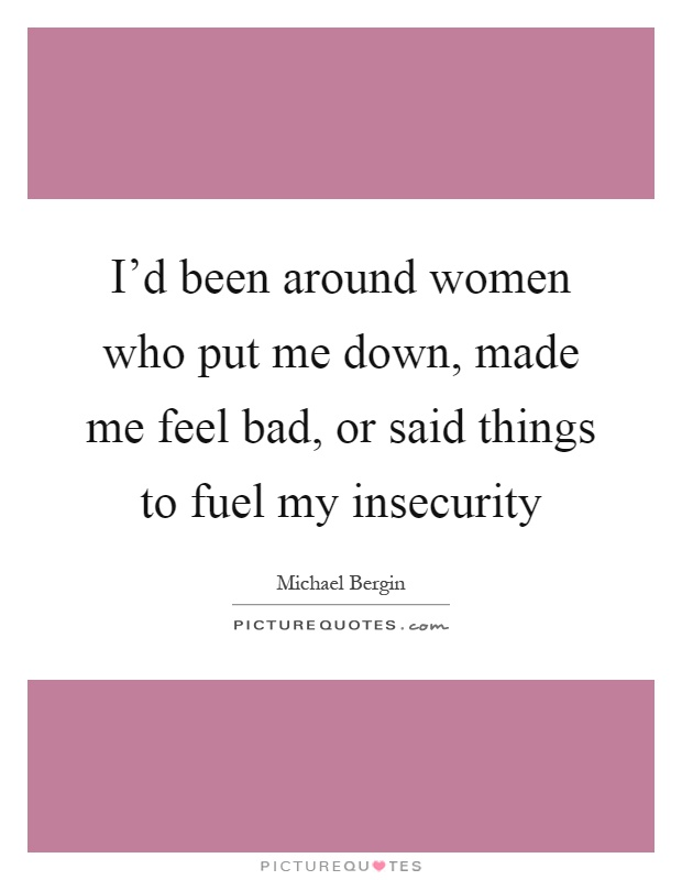 I'd been around women who put me down, made me feel bad, or said things to fuel my insecurity Picture Quote #1