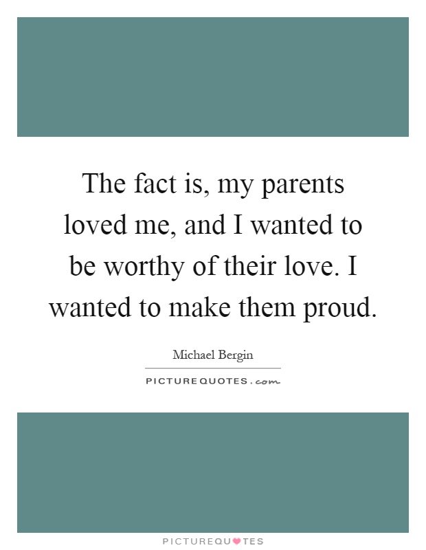 The fact is, my parents loved me, and I wanted to be worthy of their love. I wanted to make them proud Picture Quote #1