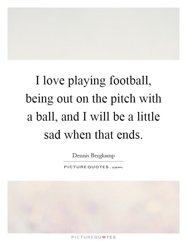 I love playing football, being out on the pitch with a ball, and I will be a little sad when that ends Picture Quote #1