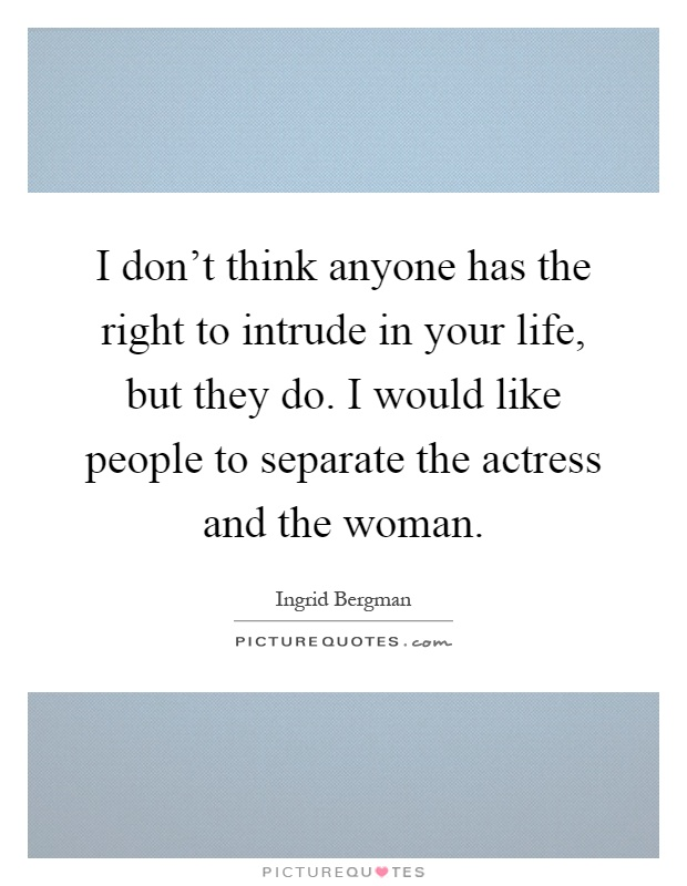 I don't think anyone has the right to intrude in your life, but they do. I would like people to separate the actress and the woman Picture Quote #1
