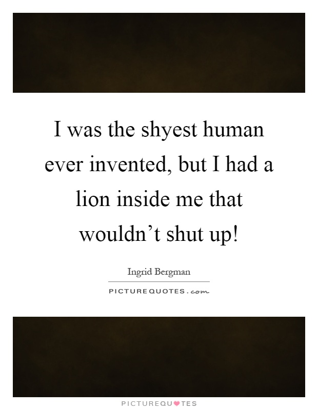 I was the shyest human ever invented, but I had a lion inside me that wouldn't shut up! Picture Quote #1