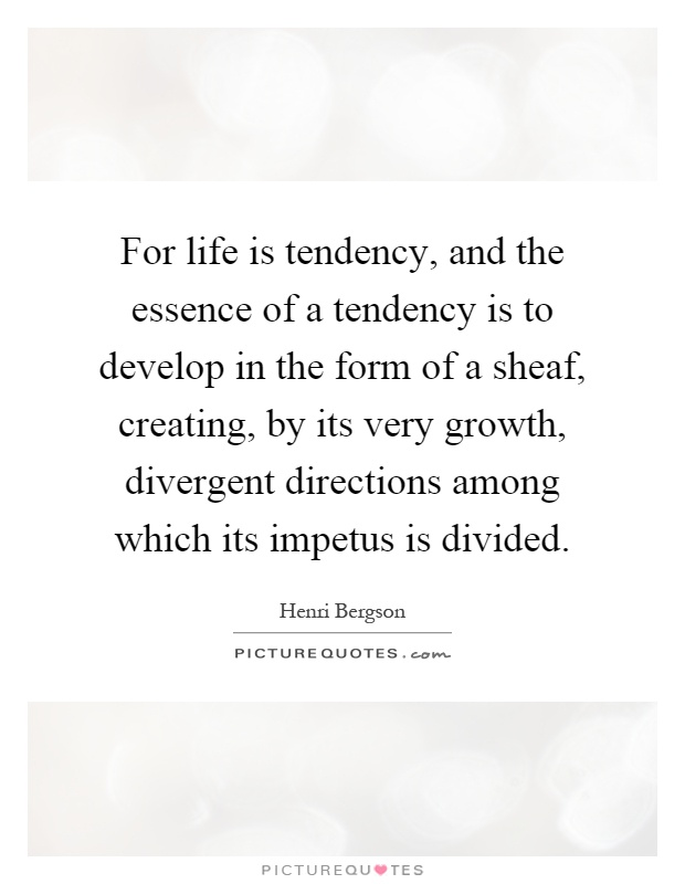 For life is tendency, and the essence of a tendency is to develop in the form of a sheaf, creating, by its very growth, divergent directions among which its impetus is divided Picture Quote #1