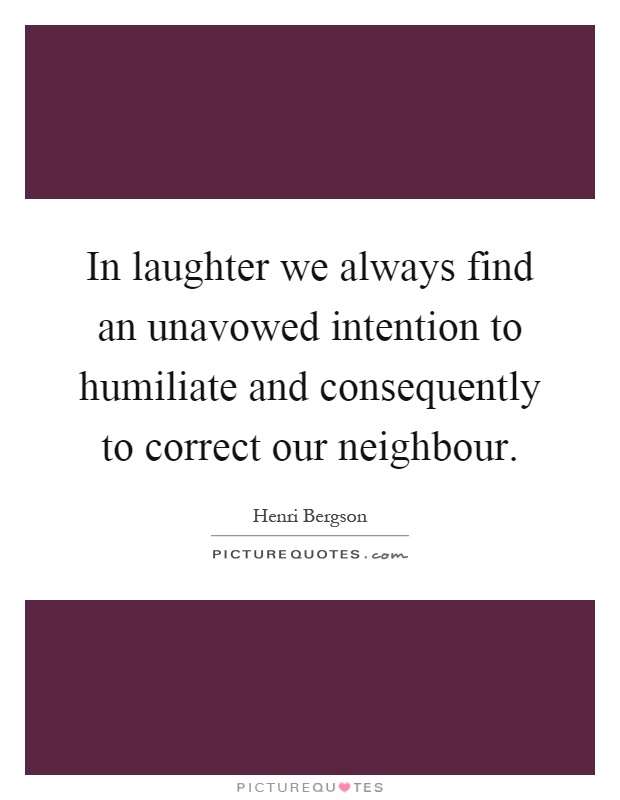 In laughter we always find an unavowed intention to humiliate and consequently to correct our neighbour Picture Quote #1
