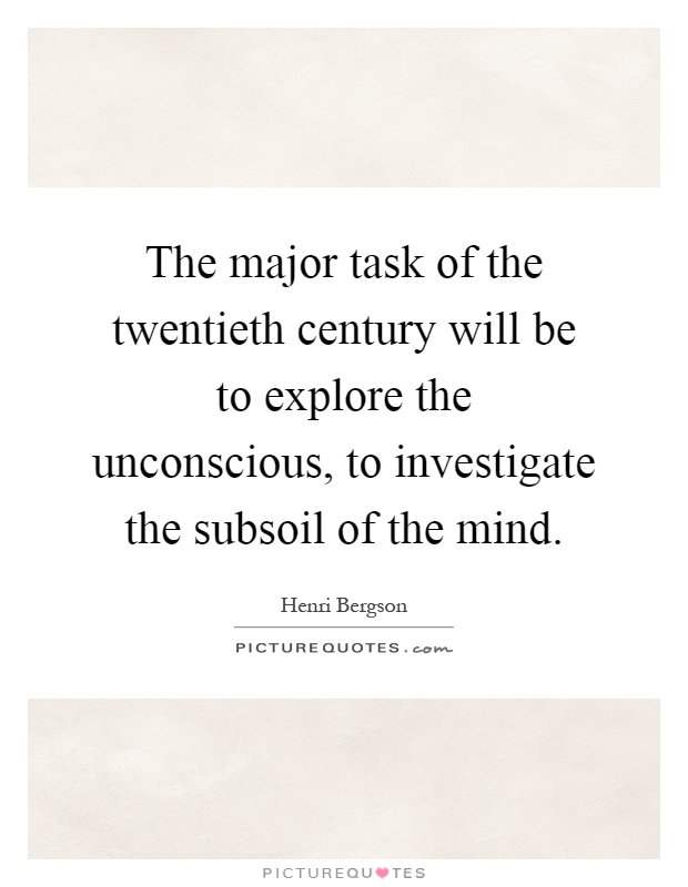 The major task of the twentieth century will be to explore the unconscious, to investigate the subsoil of the mind Picture Quote #1