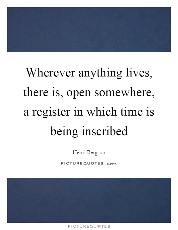 Wherever anything lives, there is, open somewhere, a register in which time is being inscribed Picture Quote #1