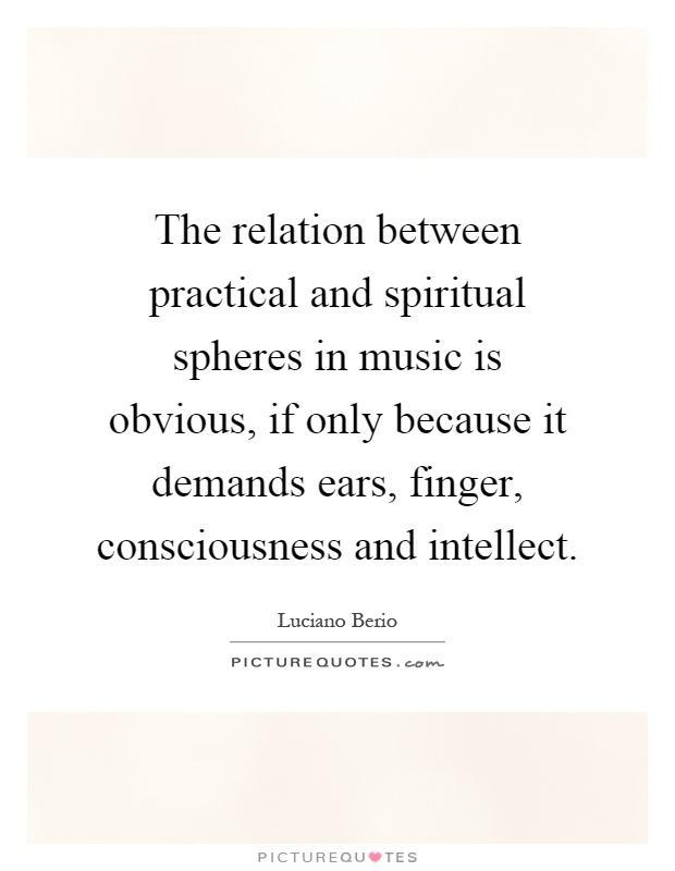 The relation between practical and spiritual spheres in music is obvious, if only because it demands ears, finger, consciousness and intellect Picture Quote #1