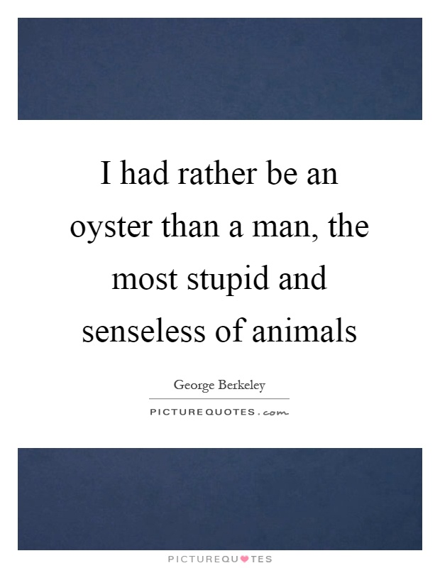 I had rather be an oyster than a man, the most stupid and senseless of animals Picture Quote #1