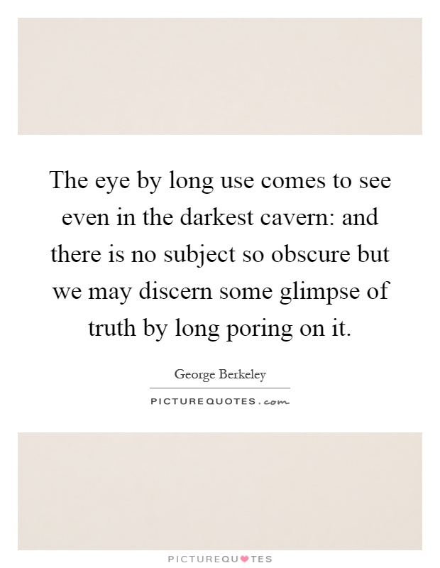 The eye by long use comes to see even in the darkest cavern: and there is no subject so obscure but we may discern some glimpse of truth by long poring on it Picture Quote #1