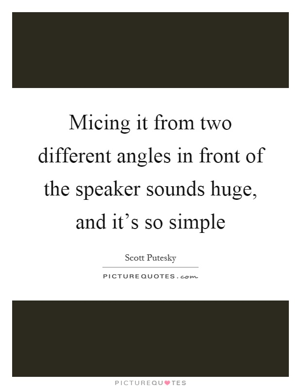 Micing it from two different angles in front of the speaker sounds huge, and it's so simple Picture Quote #1