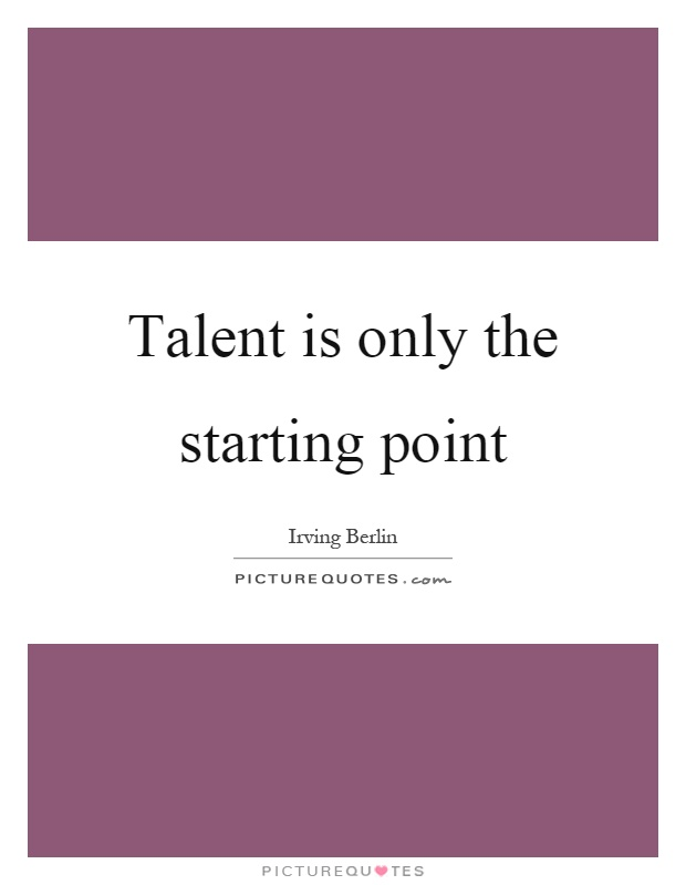 Talent is only the starting point Picture Quote #1