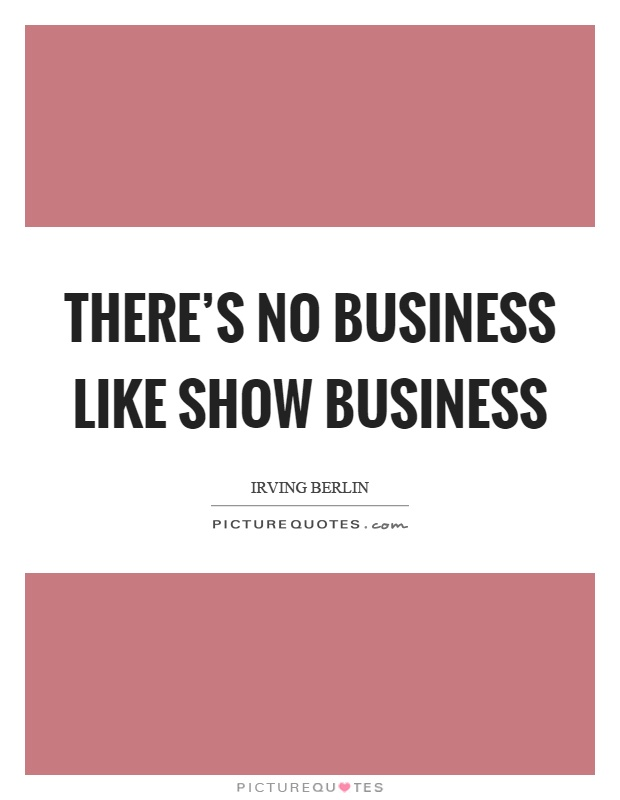 There's no business like show business Picture Quote #1